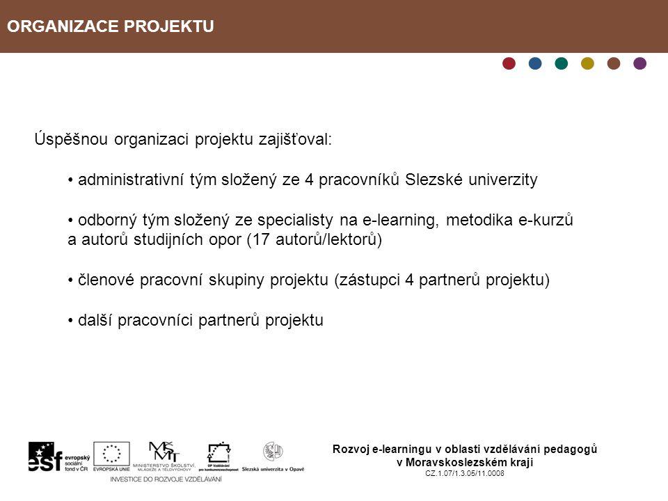 ORGANIZACE PROJEKTU Rozvoj e-learningu v oblasti vzdělávání pedagogů v Moravskoslezském kraji CZ.1.07/1.3.05/11.0008 Úspěšnou organizaci projektu zajišťoval: administrativní tým složený ze 4 pracovníků Slezské univerzity odborný tým složený ze specialisty na e-learning, metodika e-kurzů a autorů studijních opor (17 autorů/lektorů) členové pracovní skupiny projektu (zástupci 4 partnerů projektu) další pracovníci partnerů projektu