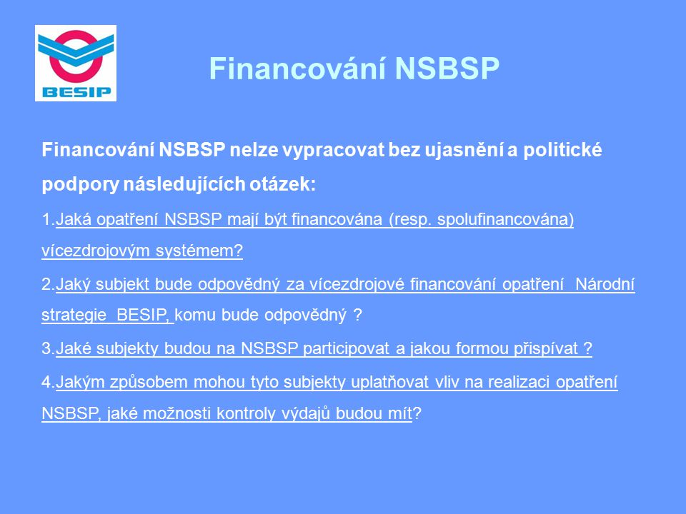 Financování NSBSP Financování NSBSP nelze vypracovat bez ujasnění a politické podpory následujících otázek: 1.Jaká opatření NSBSP mají být financována (resp.