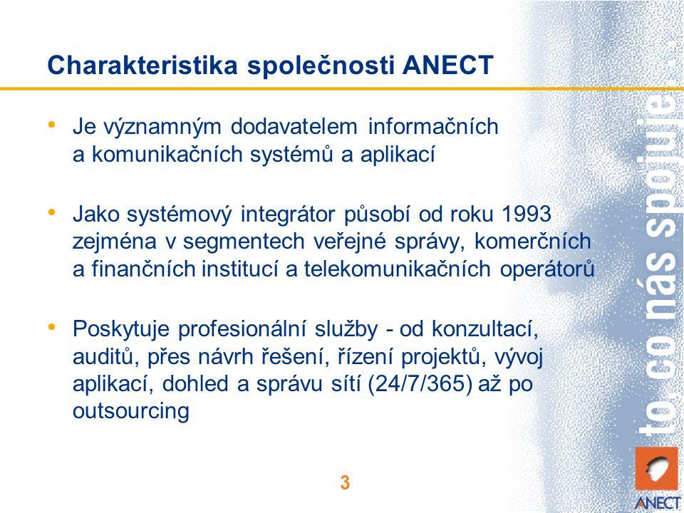 3 Charakteristika společnosti ANECT Je významným dodavatelem informačních a komunikačních systémů a aplikací Jako systémový integrátor působí od roku 1993 zejména v segmentech veřejné správy, komerčních a finančních institucí a telekomunikačních operátorů Poskytuje profesionální služby - od konzultací, auditů, přes návrh řešení, řízení projektů, vývoj aplikací, dohled a správu sítí (24/7/365) až po outsourcing