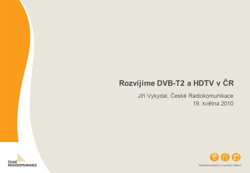 Rozvíjíme DVB-T2 a HDTV v ČR Jiří Vykydal, České Radiokomunikace 19. května 2010