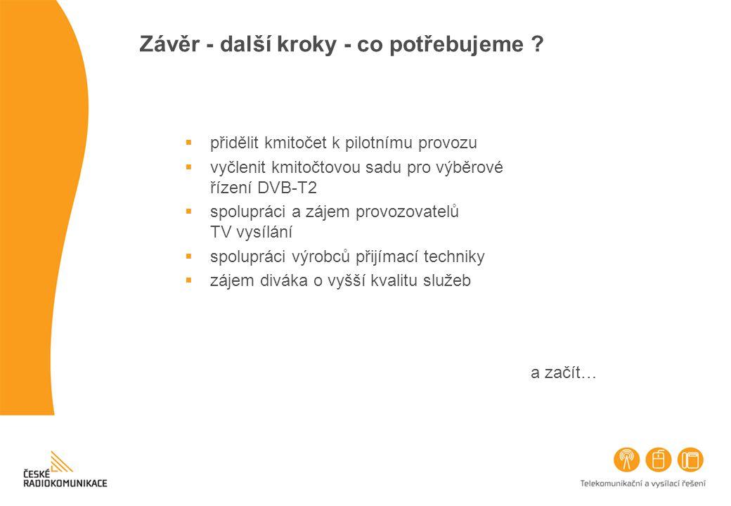 Závěr - další kroky - co potřebujeme ?  přidělit kmitočet k pilotnímu provozu  vyčlenit kmitočtovou sadu pro výběrové řízení DVB-T2  spolupráci a z