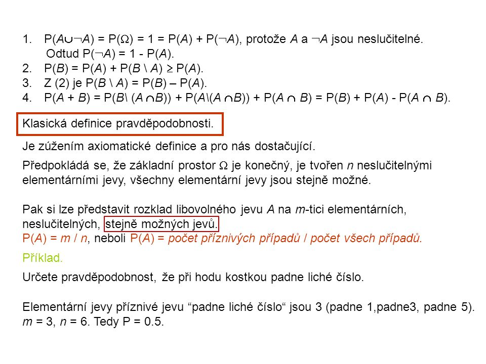 1. P(A  A) = P(  ) = 1 = P(A) + P(  A), protože A a  A jsou neslučitelné. Odtud P(  A) = 1 - P(A). 2. P(B) = P(A) + P(B \ A)  P(A). 3. Z (2) je
