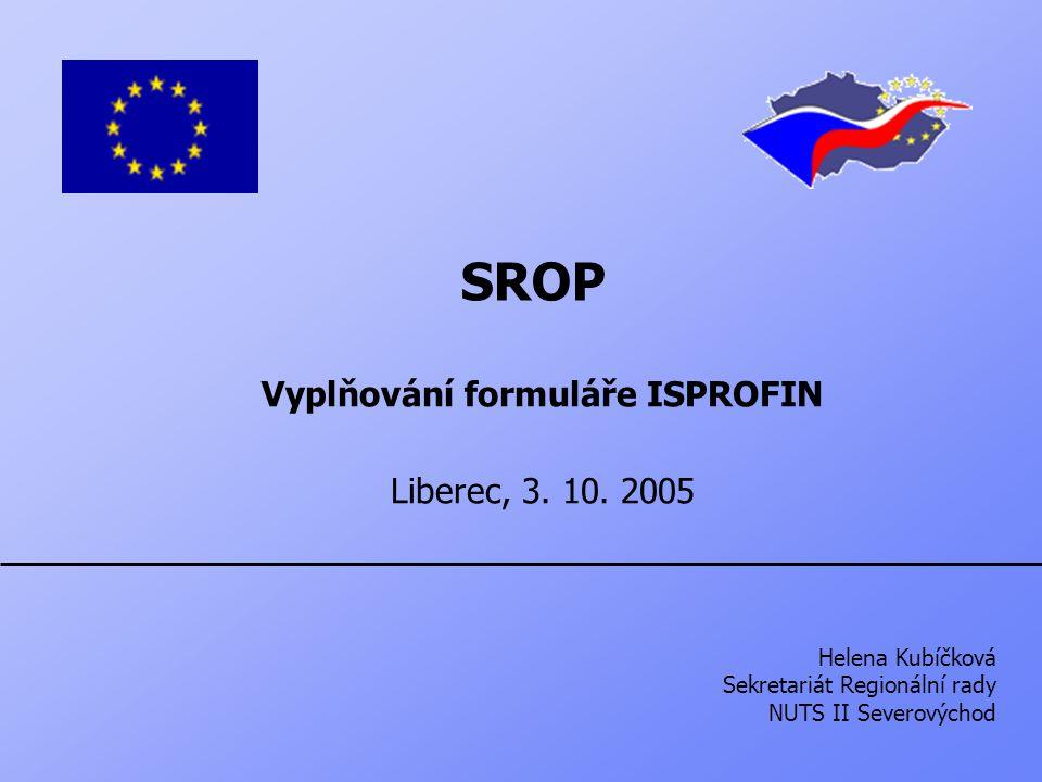SROP Vyplňování formuláře ISPROFIN Liberec, 3. 10. 2005 Helena Kubíčková Sekretariát Regionální rady NUTS II Severovýchod