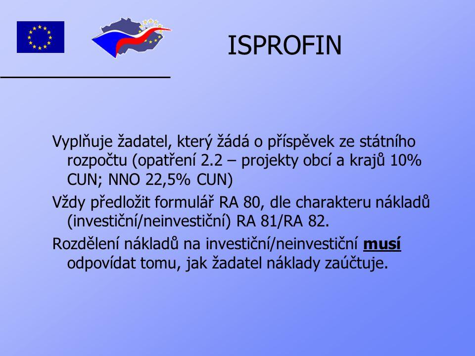 ISPROFIN Vyplňuje žadatel, který žádá o příspěvek ze státního rozpočtu (opatření 2.2 – projekty obcí a krajů 10% CUN; NNO 22,5% CUN) Vždy předložit formulář RA 80, dle charakteru nákladů (investiční/neinvestiční) RA 81/RA 82.