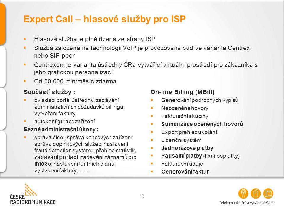 Expert Call – hlasové služby pro ISP  Hlasová služba je plně řízená ze strany ISP  Služba založená na technologii VoIP je provozovaná buď ve variantě Centrex, nebo SIP peer  Centrexem je varianta ústředny ČRa vytvářící virtuální prostředí pro zákazníka s jeho grafickou personalizací  Od 20 000 min/měsíc zdarma 13 Součástí služby :  ovládací portál ústředny, zadávání administrativních požadavků billingu, vytvoření faktury.