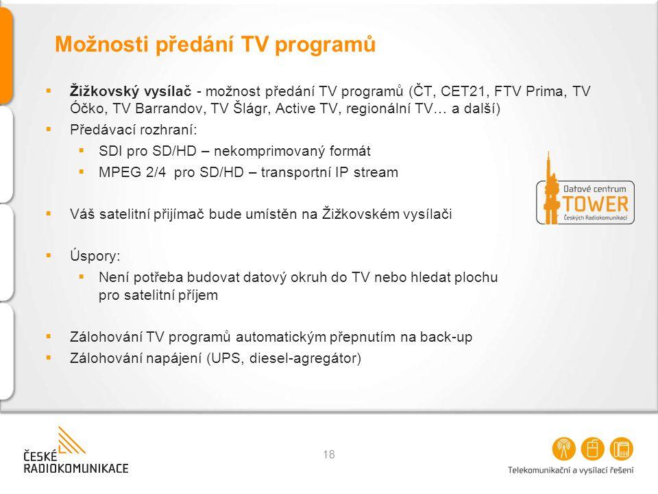 Možnosti předání TV programů  Žižkovský vysílač - možnost předání TV programů (ČT, CET21, FTV Prima, TV Óčko, TV Barrandov, TV Šlágr, Active TV, regionální TV… a další)  Předávací rozhraní:  SDI pro SD/HD – nekomprimovaný formát  MPEG 2/4 pro SD/HD – transportní IP stream  Váš satelitní přijímač bude umístěn na Žižkovském vysílači  Úspory:  Není potřeba budovat datový okruh do TV nebo hledat plochu pro satelitní příjem  Zálohování TV programů automatickým přepnutím na back-up  Zálohování napájení (UPS, diesel-agregátor) 18