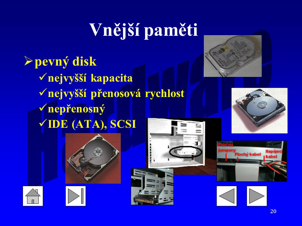 20  pevný disk nejvyšší kapacita nejvyšší přenosová rychlost nepřenosný IDE (ATA), SCSI Vnější paměti