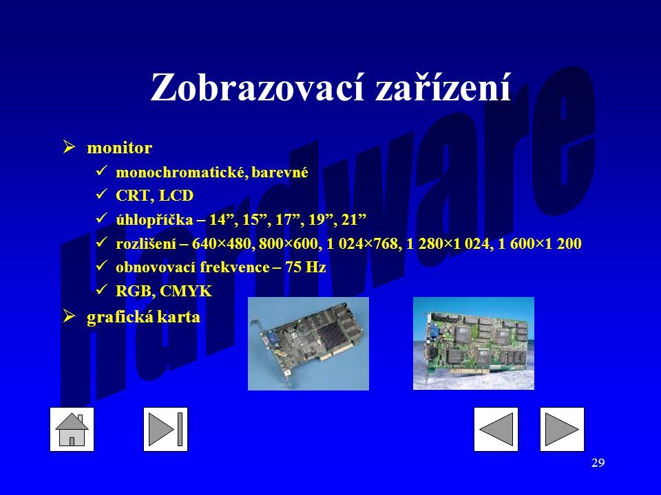 29 Zobrazovací zařízení  monitor monochromatické, barevné CRT, LCD úhlopříčka – 14 , 15 , 17 , 19 , 21 rozlišení – 640×480, 800×600, 1 024×768, 1 280×1 024, 1 600×1 200 obnovovací frekvence – 75 Hz RGB, CMYK  grafická karta