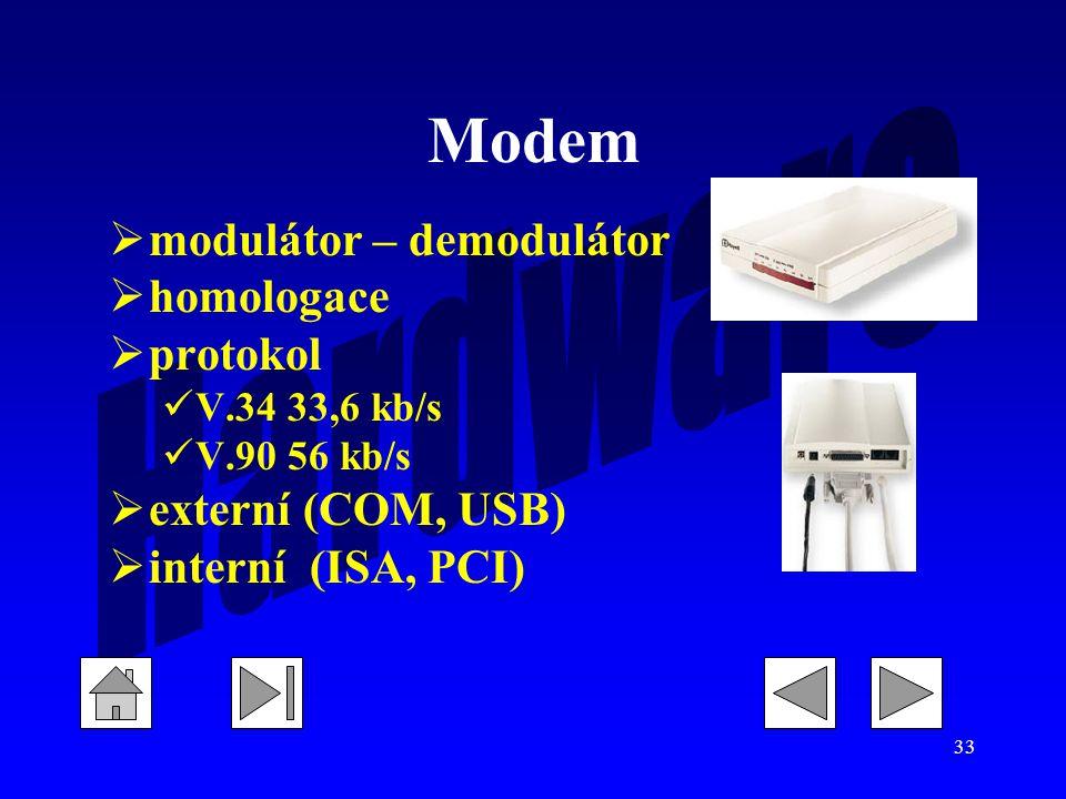33 Modem  modulátor – demodulátor  homologace  protokol V.34 33,6 kb/s V.90 56 kb/s  externí (COM, USB)  interní (ISA, PCI)