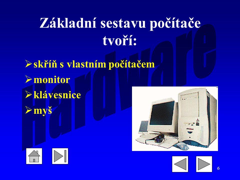 6 Základní sestavu počítače tvoří:  skříň s vlastním počítačem  monitor  klávesnice  myš