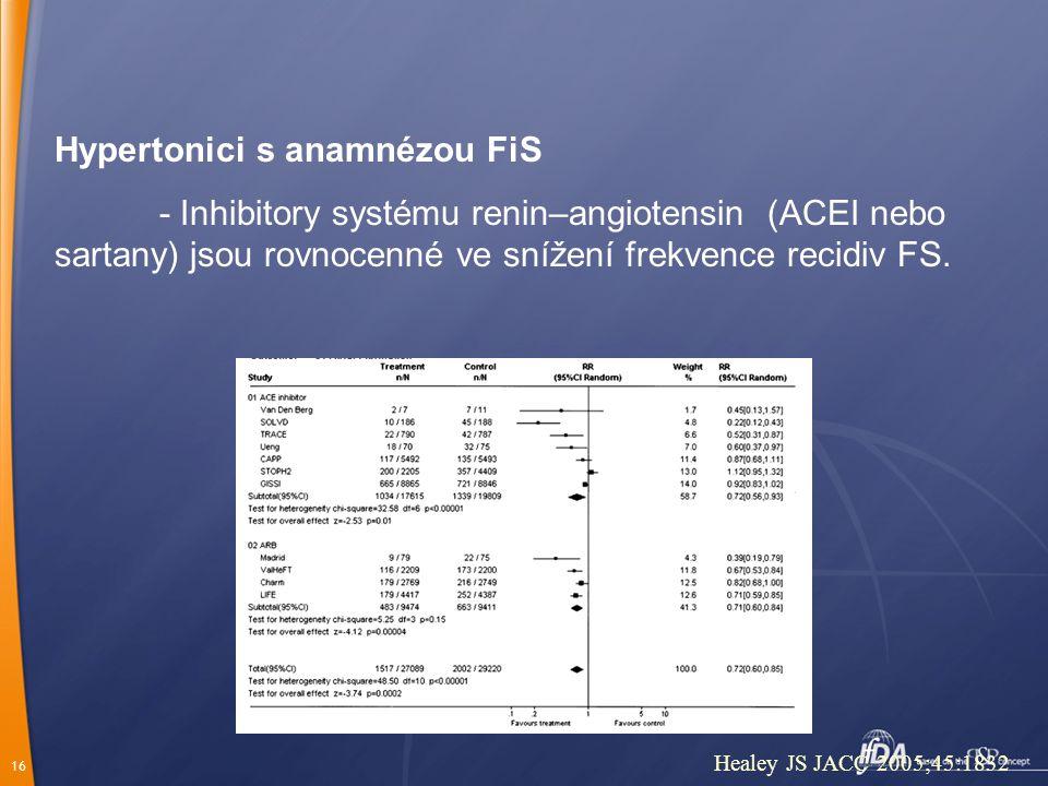 16 Healey JS JACC 2005;45:1832 Hypertonici s anamnézou FiS - Inhibitory systému renin–angiotensin (ACEI nebo sartany) jsou rovnocenné ve snížení frekvence recidiv FS.