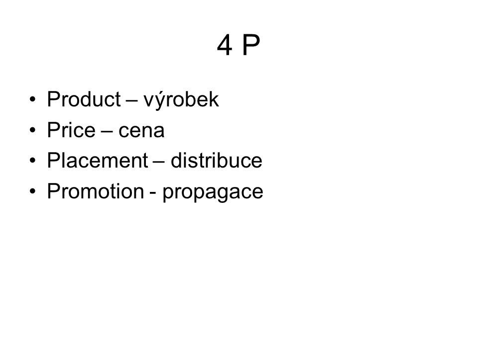 4 P Product – výrobek Price – cena Placement – distribuce Promotion - propagace
