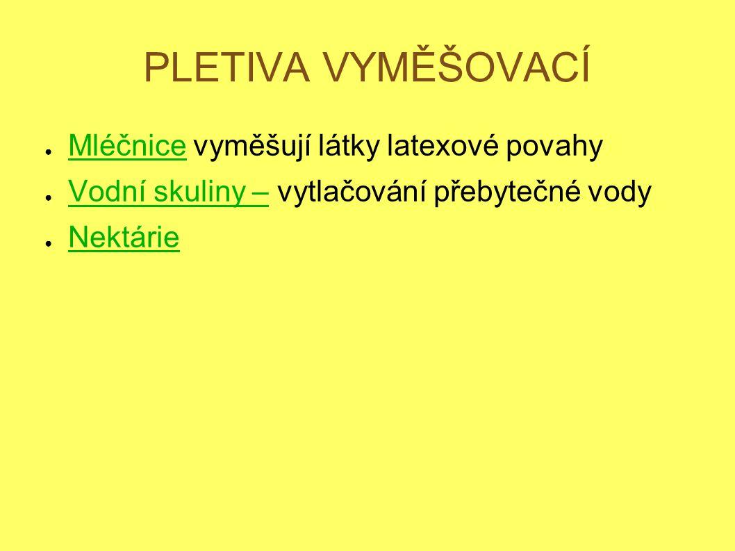 PLETIVA VYMĚŠOVACÍ ● Mléčnice vyměšují látky latexové povahy ● Vodní skuliny – vytlačování přebytečné vody ● Nektárie