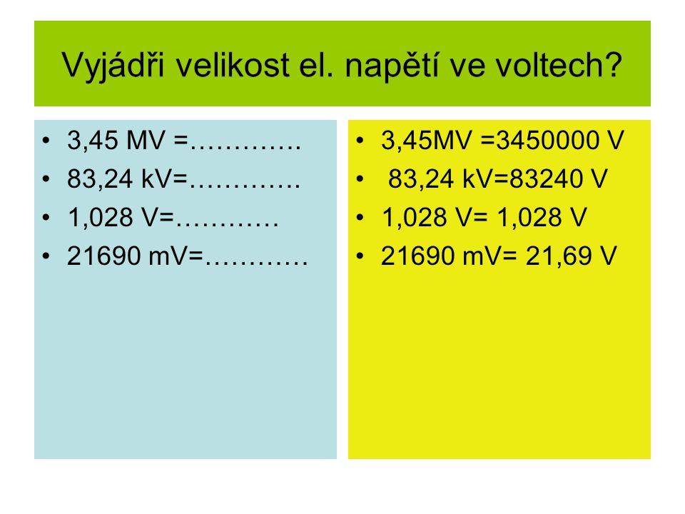 Vyjádři velikost el. napětí ve voltech? 3,45 MV =…………. 83,24 kV=…………. 1,028 V=………… 21690 mV=………… 3,45MV =3450000 V 83,24 kV=83240 V 1,028 V= 1,028 V 2