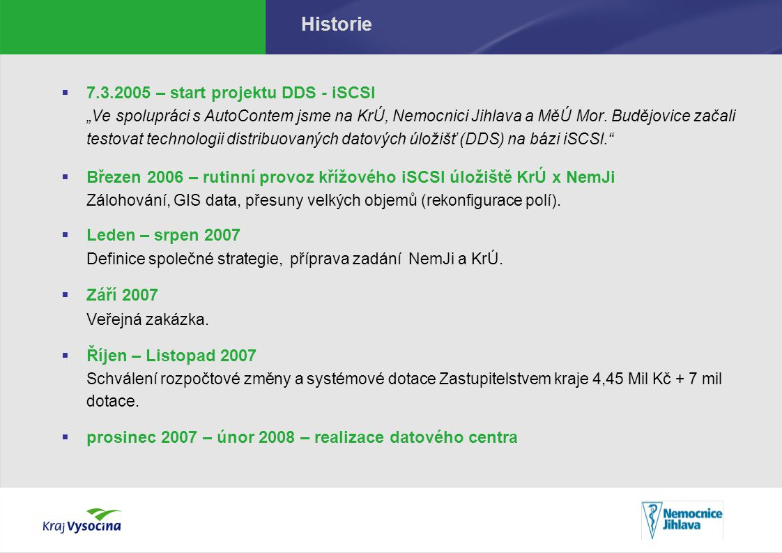 Důvody realizace projektu  Nutnost realizace systémů s vysokou dostupností a fyzickou odolností KrÚ – databázové servery (IZS), 4 x Exchange, 3x VMWare, 3x Citrix NemJi – nemocniční systém, laboratorní systémy, ostatní aplikační a databázové servery, Exchange, VMWare (celkem 17 serverů)  Výrazná potřeba navýšení celkové úložné kapacity V sumě pooptávka řádově po 20TB prostoru na 2 roky  Příprava infrastruktury pro projekty typu eArchiv - Důvěryhodný archiv kraje a CRM Nutnost realizace distribuovaného úložiště s garancí dostupnosti dat v řádech let