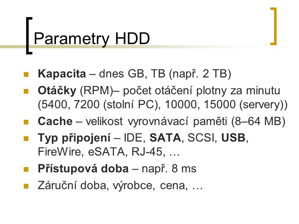 Parametry HDD Kapacita – dnes GB, TB (např. 2 TB) Otáčky (RPM)– počet otáčení plotny za minutu (5400, 7200 (stolní PC), 10000, 15000 (servery)) Cache
