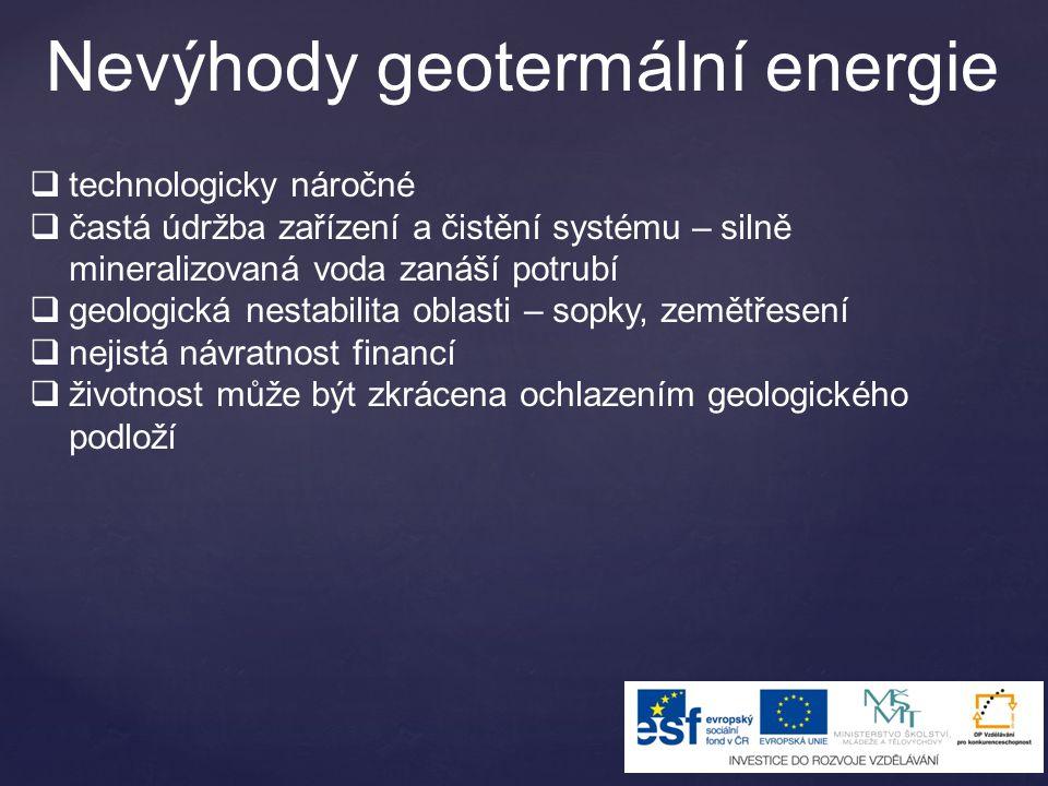 Nevýhody geotermální energie  technologicky náročné  častá údržba zařízení a čistění systému – silně mineralizovaná voda zanáší potrubí  geologická nestabilita oblasti – sopky, zemětřesení  nejistá návratnost financí  životnost může být zkrácena ochlazením geologického podloží