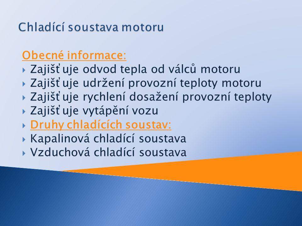 Obecné informace:  Zajišťuje odvod tepla od válců motoru  Zajišťuje udržení provozní teploty motoru  Zajišťuje rychlení dosažení provozní teploty 