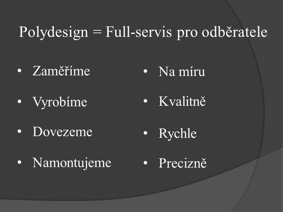 Zaměříme Polydesign = Full-servis pro odběratele Vyrobíme Dovezeme Namontujeme Na míru Rychle Kvalitně Precizně