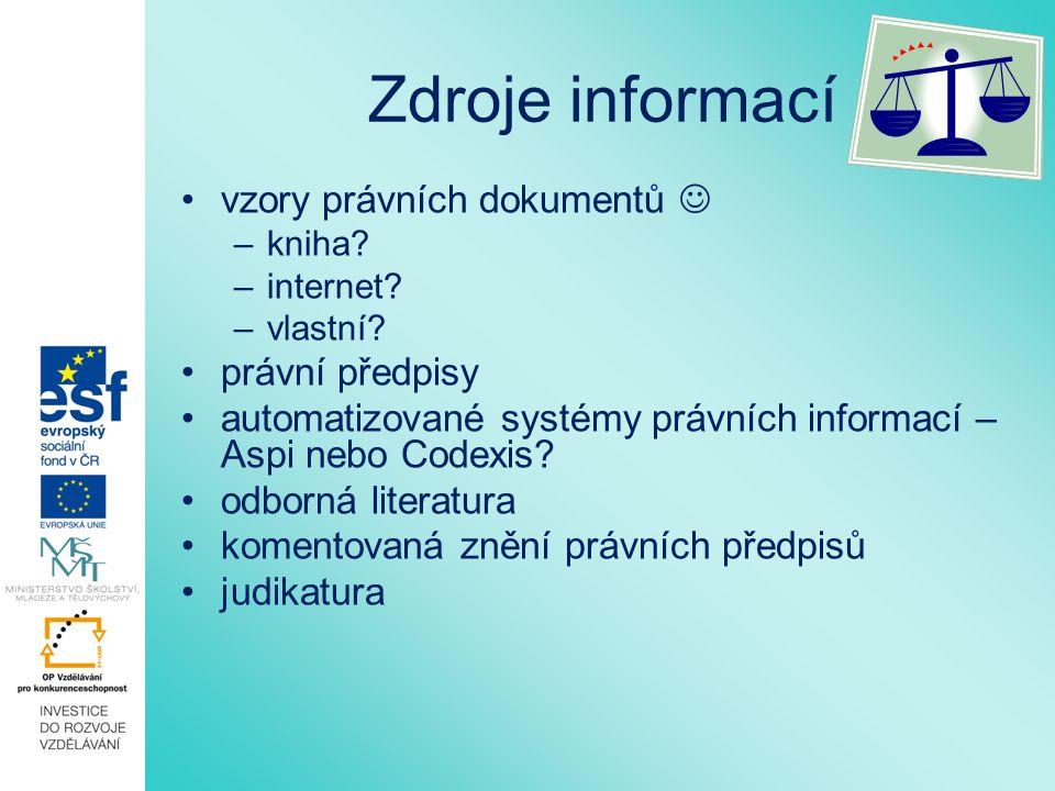 Zdroje informací vzory právních dokumentů –kniha? –internet? –vlastní? právní předpisy automatizované systémy právních informací – Aspi nebo Codexis?