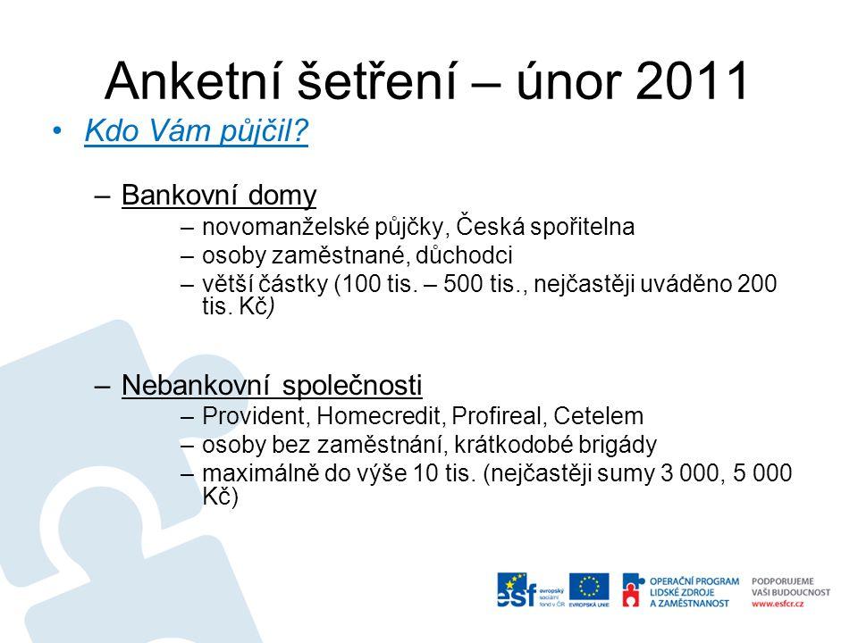 Anketní šetření – únor 2011 Kdo Vám půjčil? –Bankovní domy –novomanželské půjčky, Česká spořitelna –osoby zaměstnané, důchodci –větší částky (100 tis.