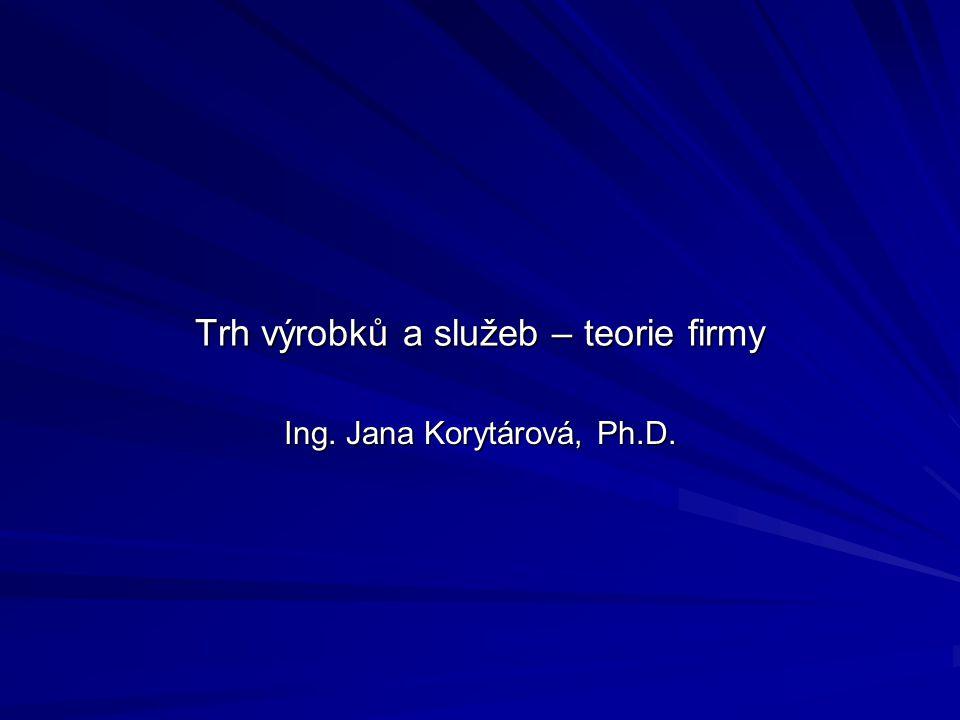 Trh výrobků a služeb – teorie firmy Ing. Jana Korytárová, Ph.D.