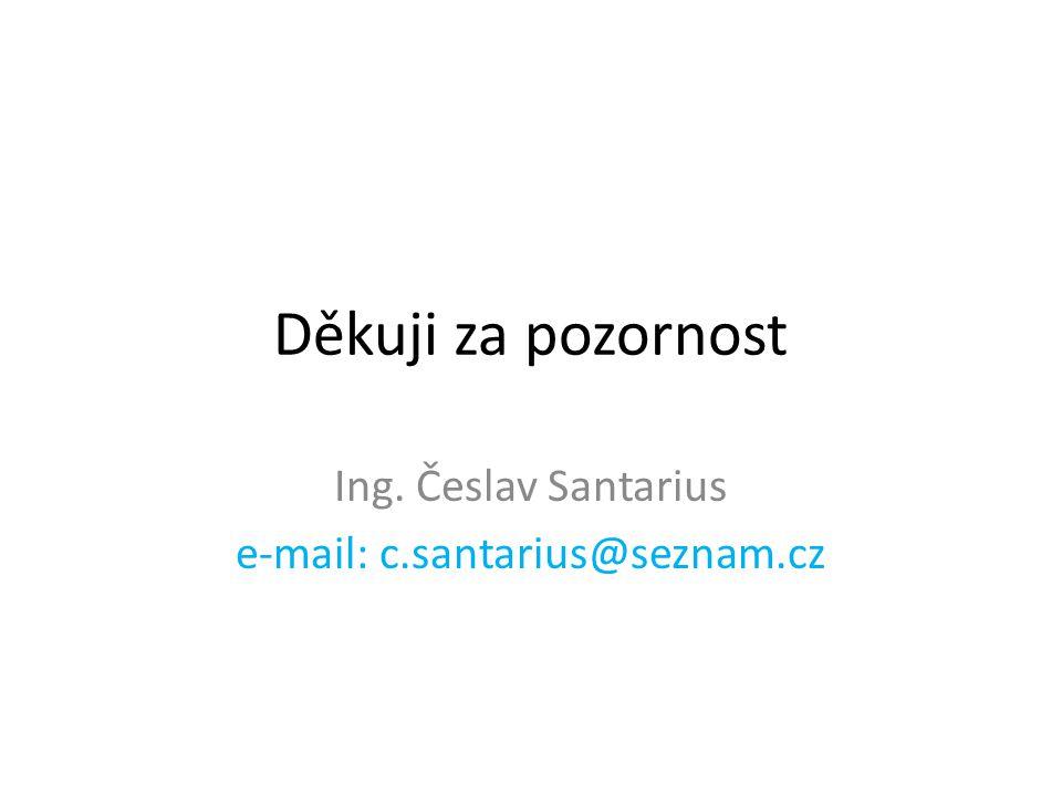Děkuji za pozornost Ing. Česlav Santarius e-mail: c.santarius@seznam.cz