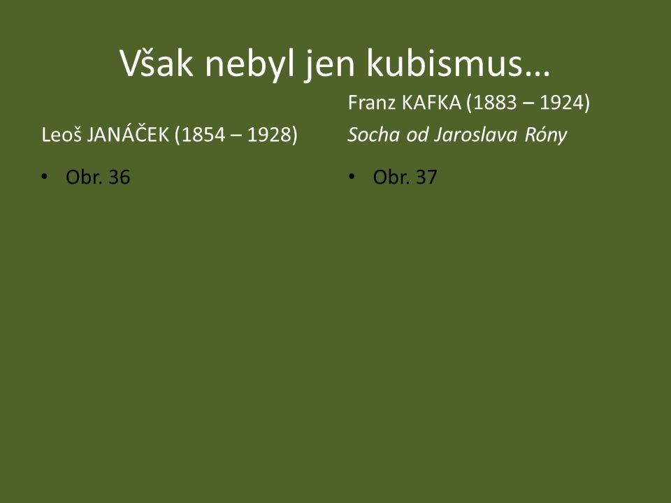 Však nebyl jen kubismus… Leoš JANÁČEK (1854 – 1928) Franz KAFKA (1883 – 1924) Socha od Jaroslava Róny Obr. 36 Obr. 37