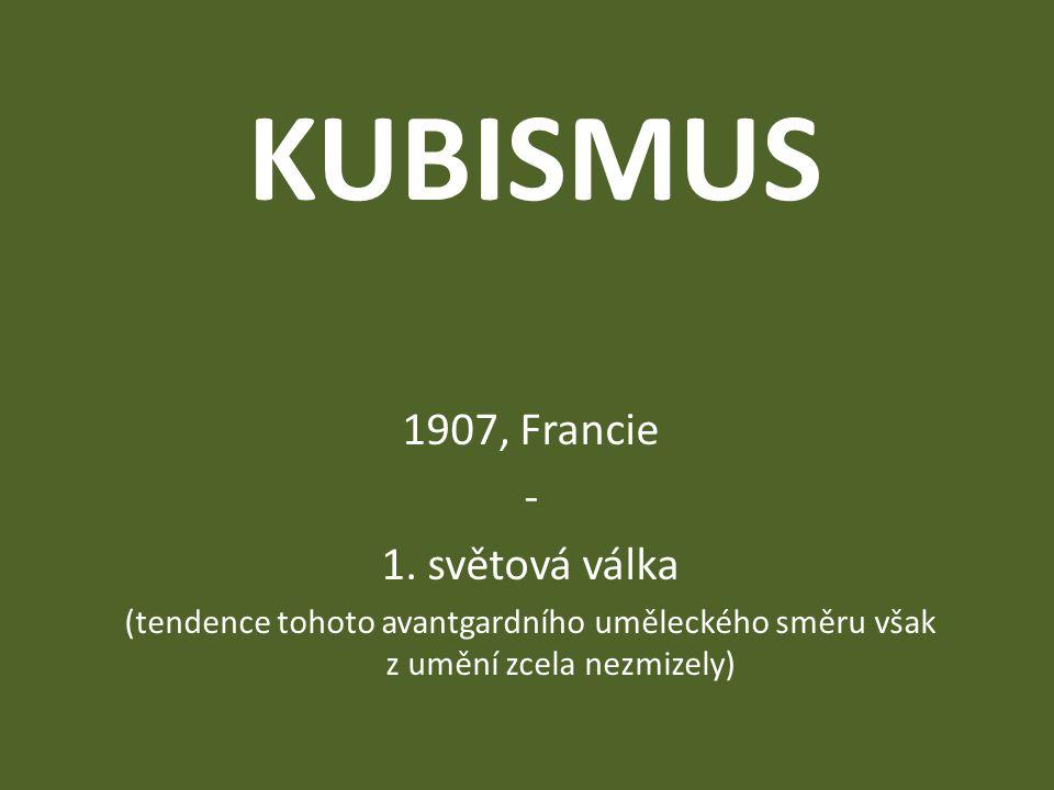 KUBISMUS 1907, Francie - 1. světová válka (tendence tohoto avantgardního uměleckého směru však z umění zcela nezmizely)