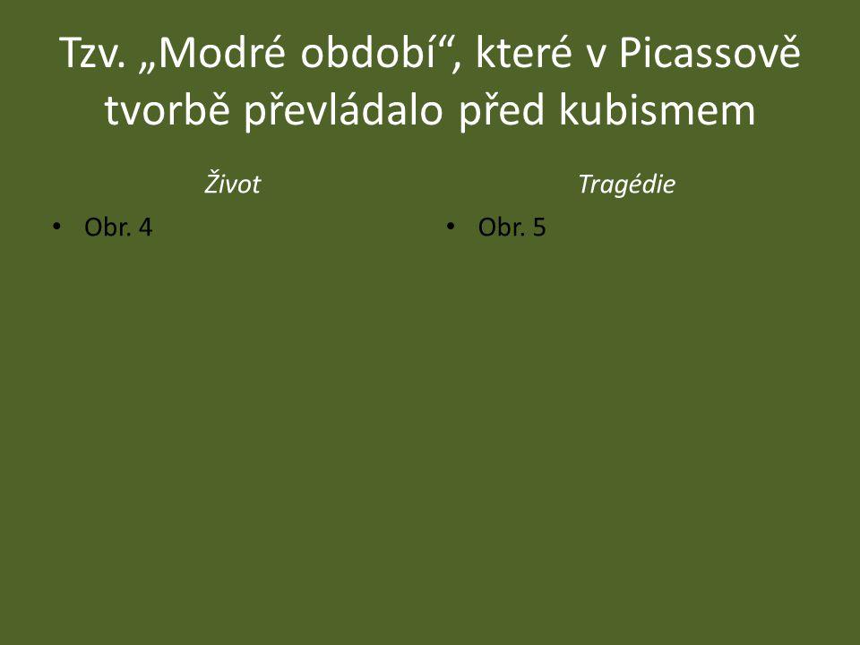 """Tzv. """"Modré období"""", které v Picassově tvorbě převládalo před kubismem ŽivotTragédie Obr. 4 Obr. 5"""