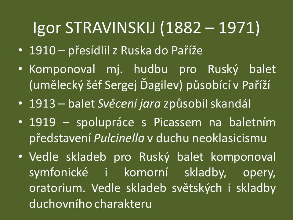 Igor STRAVINSKIJ (1882 – 1971) 1910 – přesídlil z Ruska do Paříže Komponoval mj. hudbu pro Ruský balet (umělecký šéf Sergej Ďagilev) působící v Paříží