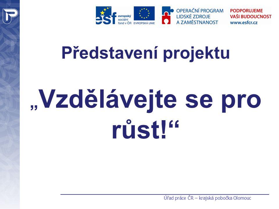 """Úřad práce ČR – krajská pobočka Olomouc Představení projektu """" Vzdělávejte se pro růst!"""""""