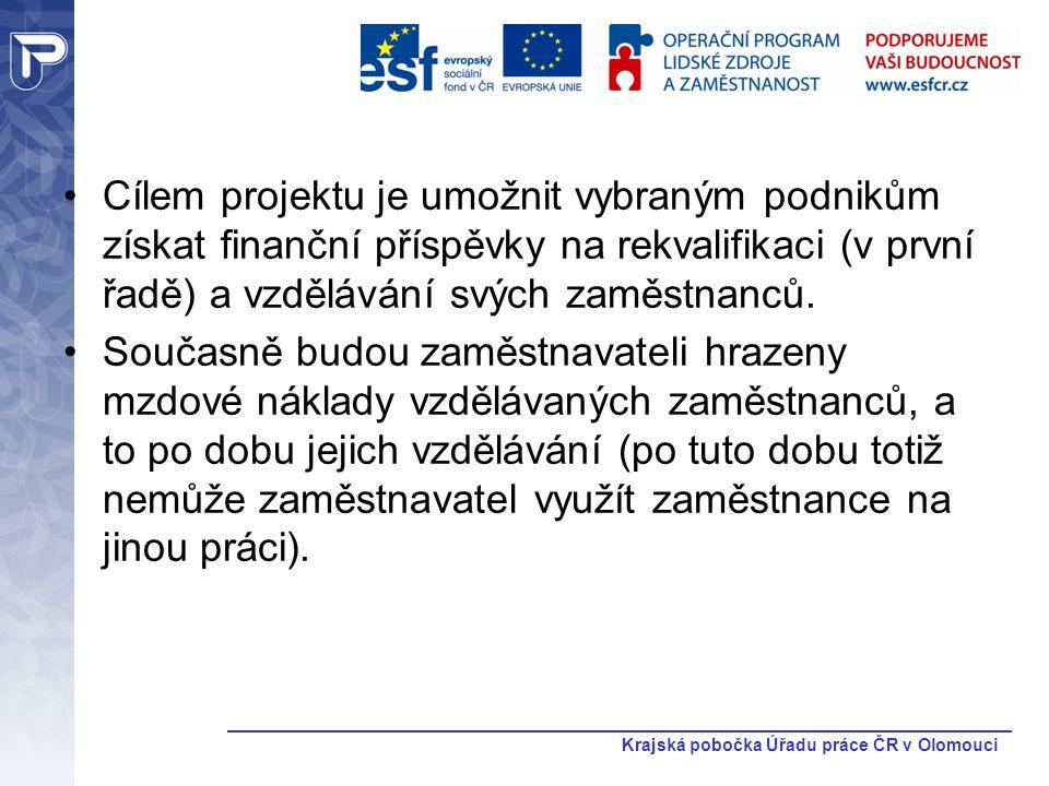 Krajská pobočka Úřadu práce ČR v Olomouci Cílem projektu je umožnit vybraným podnikům získat finanční příspěvky na rekvalifikaci (v první řadě) a vzdě