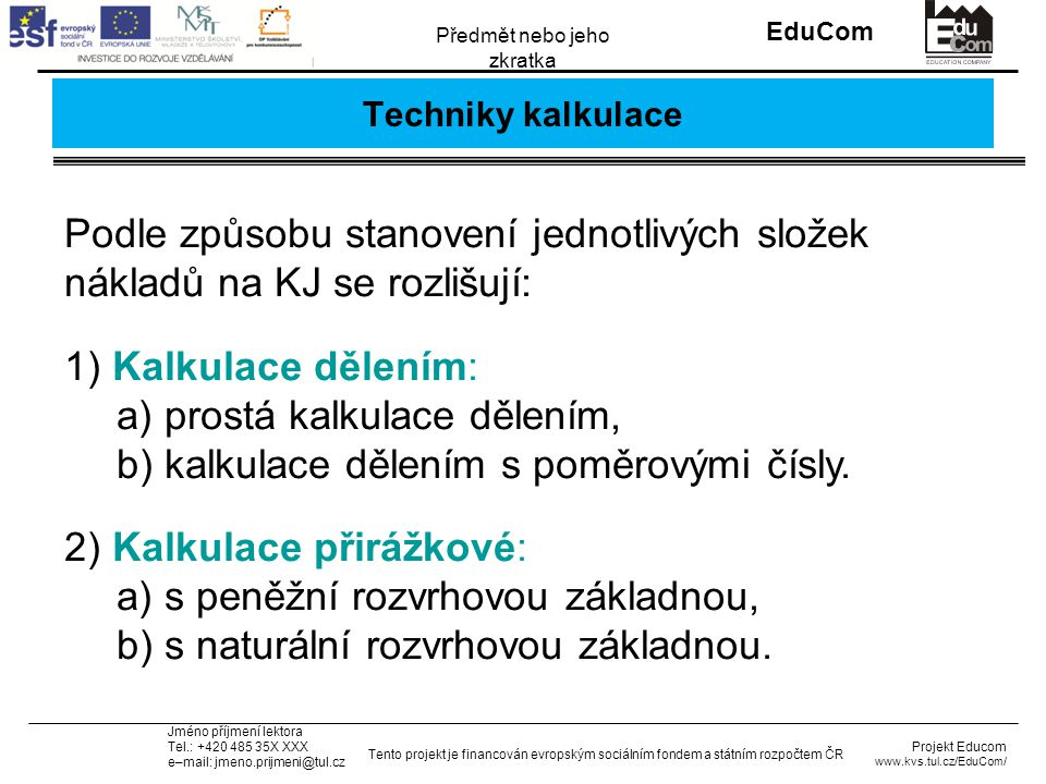 INVESTICE DO ROZVOJE VZDĚLÁVÁNÍ EduCom Projekt Educom www.kvs.tul.cz/EduCom/ Tento projekt je financován evropským sociálním fondem a státním rozpočtem ČR Předmět nebo jeho zkratka Jméno příjmení lektora Tel.: +420 485 35X XXX e–mail: jmeno.prijmeni@tul.cz Techniky kalkulace Podle způsobu stanovení jednotlivých složek nákladů na KJ se rozlišují: 1) Kalkulace dělením: a) prostá kalkulace dělením, b) kalkulace dělením s poměrovými čísly.