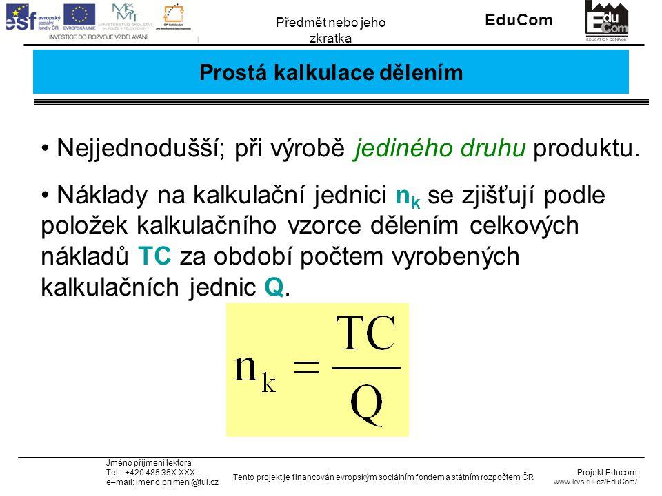 INVESTICE DO ROZVOJE VZDĚLÁVÁNÍ EduCom Projekt Educom www.kvs.tul.cz/EduCom/ Tento projekt je financován evropským sociálním fondem a státním rozpočtem ČR Předmět nebo jeho zkratka Jméno příjmení lektora Tel.: +420 485 35X XXX e–mail: jmeno.prijmeni@tul.cz Prostá kalkulace dělením Nejjednodušší; při výrobě jediného druhu produktu.