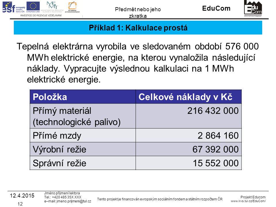 INVESTICE DO ROZVOJE VZDĚLÁVÁNÍ EduCom Projekt Educom www.kvs.tul.cz/EduCom/ Tento projekt je financován evropským sociálním fondem a státním rozpočtem ČR Předmět nebo jeho zkratka Jméno příjmení lektora Tel.: +420 485 35X XXX e–mail: jmeno.prijmeni@tul.cz Příklad 1: Kalkulace prostá Tepelná elektrárna vyrobila ve sledovaném období 576 000 MWh elektrické energie, na kterou vynaložila následující náklady.