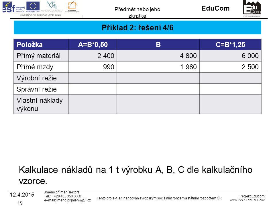 INVESTICE DO ROZVOJE VZDĚLÁVÁNÍ EduCom Projekt Educom www.kvs.tul.cz/EduCom/ Tento projekt je financován evropským sociálním fondem a státním rozpočtem ČR Předmět nebo jeho zkratka Jméno příjmení lektora Tel.: +420 485 35X XXX e–mail: jmeno.prijmeni@tul.cz Příklad 2: řešení 4/6 PoložkaA=B*0,50BC=B*1,25 Přímý materiál2 4004 8006 000 Přímé mzdy9901 9802 500 Výrobní režie Správní režie Vlastní náklady výkonu 12.4.2015 19 Kalkulace nákladů na 1 t výrobku A, B, C dle kalkulačního vzorce.