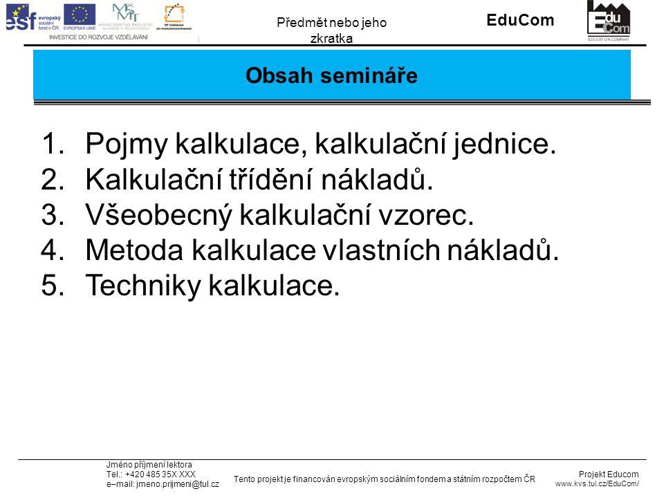 INVESTICE DO ROZVOJE VZDĚLÁVÁNÍ EduCom Projekt Educom www.kvs.tul.cz/EduCom/ Tento projekt je financován evropským sociálním fondem a státním rozpočtem ČR Předmět nebo jeho zkratka Jméno příjmení lektora Tel.: +420 485 35X XXX e–mail: jmeno.prijmeni@tul.cz Obsah semináře 1.Pojmy kalkulace, kalkulační jednice.