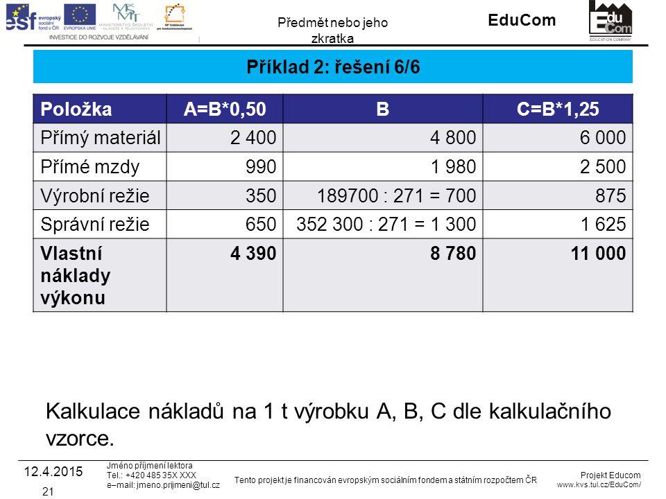 INVESTICE DO ROZVOJE VZDĚLÁVÁNÍ EduCom Projekt Educom www.kvs.tul.cz/EduCom/ Tento projekt je financován evropským sociálním fondem a státním rozpočtem ČR Předmět nebo jeho zkratka Jméno příjmení lektora Tel.: +420 485 35X XXX e–mail: jmeno.prijmeni@tul.cz Příklad 2: řešení 6/6 PoložkaA=B*0,50BC=B*1,25 Přímý materiál2 4004 8006 000 Přímé mzdy9901 9802 500 Výrobní režie350189700 : 271 = 700875 Správní režie650352 300 : 271 = 1 3001 625 Vlastní náklady výkonu 4 3908 78011 000 12.4.2015 21 Kalkulace nákladů na 1 t výrobku A, B, C dle kalkulačního vzorce.