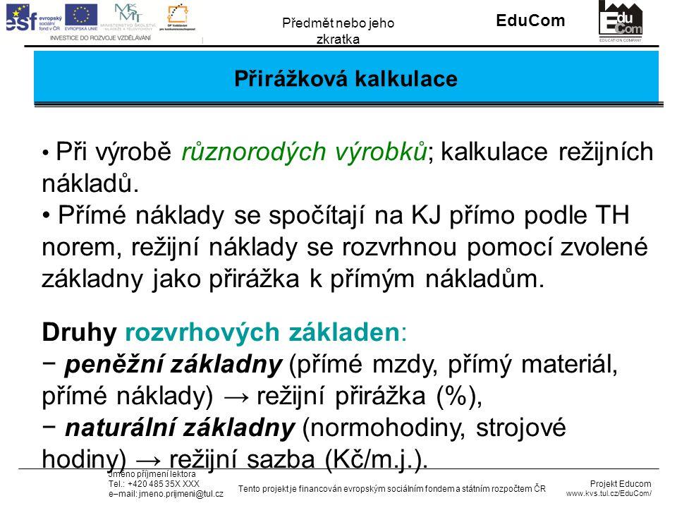 INVESTICE DO ROZVOJE VZDĚLÁVÁNÍ EduCom Projekt Educom www.kvs.tul.cz/EduCom/ Tento projekt je financován evropským sociálním fondem a státním rozpočtem ČR Předmět nebo jeho zkratka Jméno příjmení lektora Tel.: +420 485 35X XXX e–mail: jmeno.prijmeni@tul.cz Přirážková kalkulace Při výrobě různorodých výrobků; kalkulace režijních nákladů.