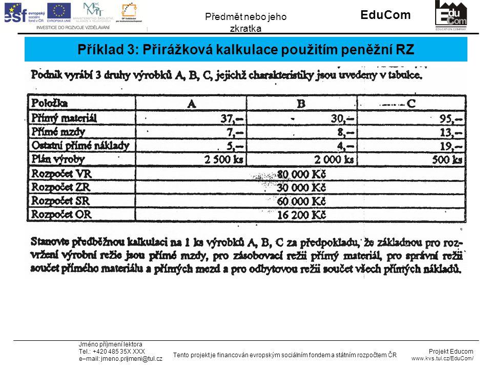 INVESTICE DO ROZVOJE VZDĚLÁVÁNÍ EduCom Projekt Educom www.kvs.tul.cz/EduCom/ Tento projekt je financován evropským sociálním fondem a státním rozpočtem ČR Předmět nebo jeho zkratka Jméno příjmení lektora Tel.: +420 485 35X XXX e–mail: jmeno.prijmeni@tul.cz Příklad 3: Přirážková kalkulace použitím peněžní RZ