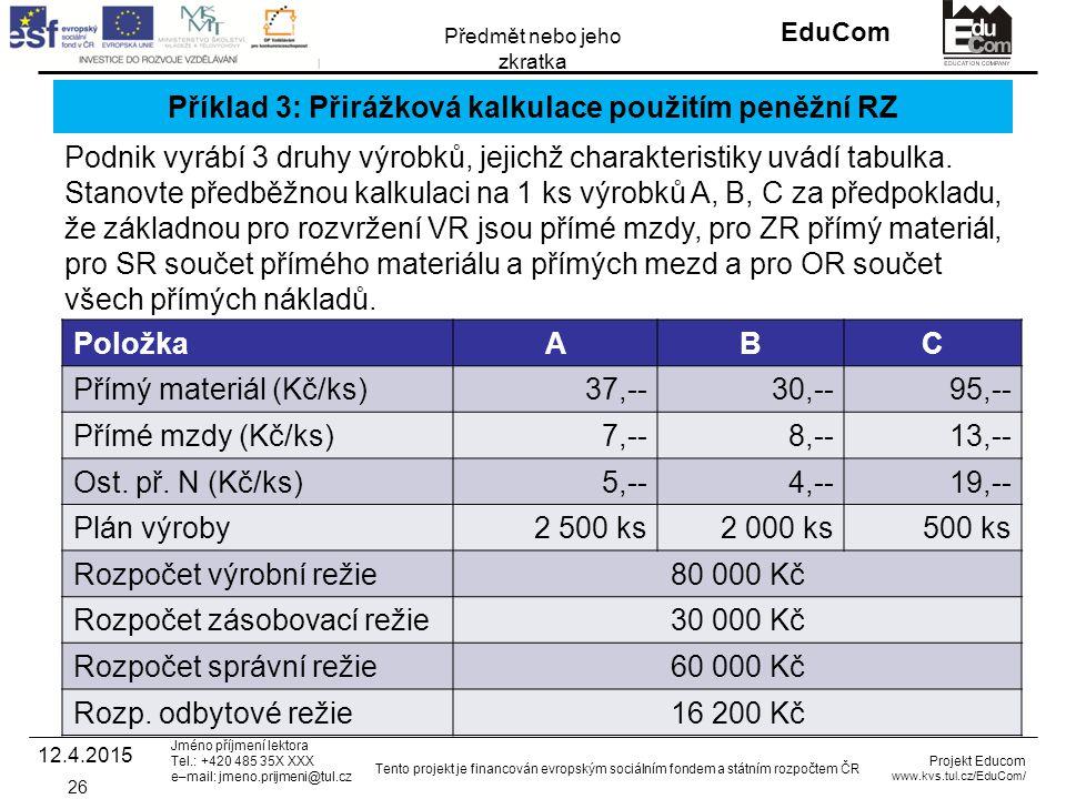 INVESTICE DO ROZVOJE VZDĚLÁVÁNÍ EduCom Projekt Educom www.kvs.tul.cz/EduCom/ Tento projekt je financován evropským sociálním fondem a státním rozpočtem ČR Předmět nebo jeho zkratka Jméno příjmení lektora Tel.: +420 485 35X XXX e–mail: jmeno.prijmeni@tul.cz Příklad 3: Přirážková kalkulace použitím peněžní RZ PoložkaABC Přímý materiál (Kč/ks)37,--30,--95,-- Přímé mzdy (Kč/ks)7,--8,--13,-- Ost.