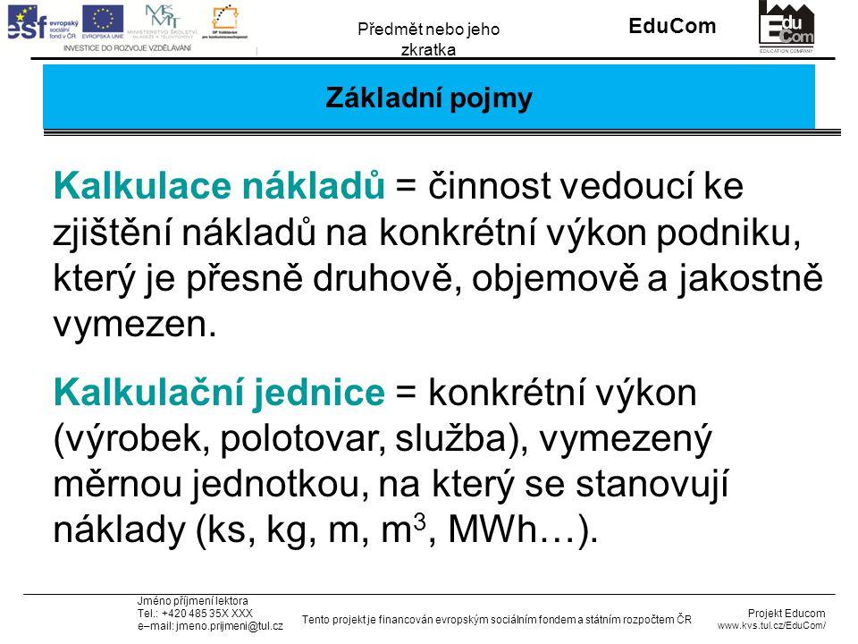 INVESTICE DO ROZVOJE VZDĚLÁVÁNÍ EduCom Projekt Educom www.kvs.tul.cz/EduCom/ Tento projekt je financován evropským sociálním fondem a státním rozpočtem ČR Předmět nebo jeho zkratka Jméno příjmení lektora Tel.: +420 485 35X XXX e–mail: jmeno.prijmeni@tul.cz Základní pojmy Kalkulace nákladů = činnost vedoucí ke zjištění nákladů na konkrétní výkon podniku, který je přesně druhově, objemově a jakostně vymezen.