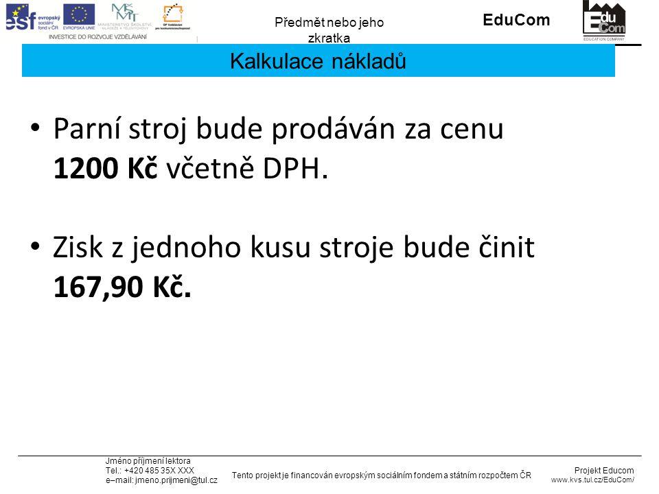INVESTICE DO ROZVOJE VZDĚLÁVÁNÍ EduCom Projekt Educom www.kvs.tul.cz/EduCom/ Tento projekt je financován evropským sociálním fondem a státním rozpočtem ČR Předmět nebo jeho zkratka Jméno příjmení lektora Tel.: +420 485 35X XXX e–mail: jmeno.prijmeni@tul.cz Kalkulace nákladů Parní stroj bude prodáván za cenu 1200 Kč včetně DPH.
