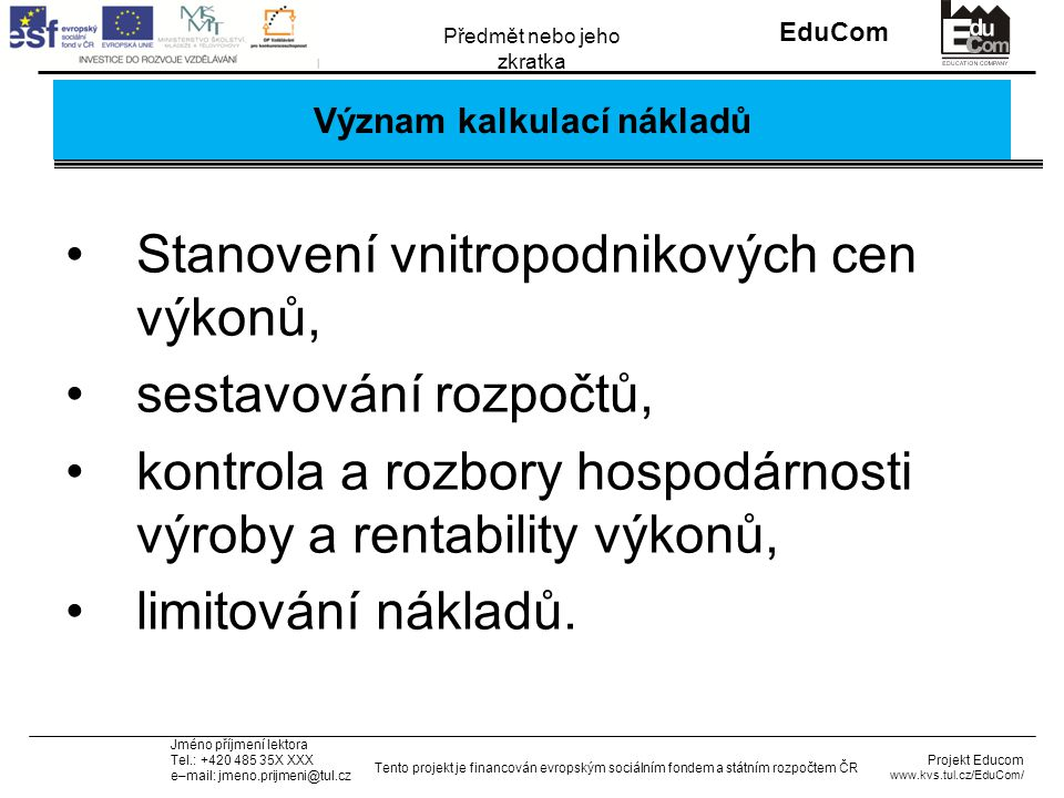 INVESTICE DO ROZVOJE VZDĚLÁVÁNÍ EduCom Projekt Educom www.kvs.tul.cz/EduCom/ Tento projekt je financován evropským sociálním fondem a státním rozpočtem ČR Předmět nebo jeho zkratka Jméno příjmení lektora Tel.: +420 485 35X XXX e–mail: jmeno.prijmeni@tul.cz Kalkulace nákladů MěsíčněZa kus 1 Přímý materiál16296203,7 2 Přímé mzdy20400255 3 Ostatní přímé náklady313239,2 4 Výrobní režie19500243,8 Vlastní náklady výroby59328,8741,6 5 Zásobovací režie4005 6 Správní režie *5932,874,2 Vlastní náklady výkonu65660,8820,8 7 Odbytové náklady150018,8 Úplné vlastní náklady67160,8839,5 8 Zisk (20% UVN)13432,2167,9 Cena bez DPH805931007,4 9 DPH 19%15312,7191,4 Cena s DPH95905,6 1198,8 * 10% z Vlastní náklady výroby