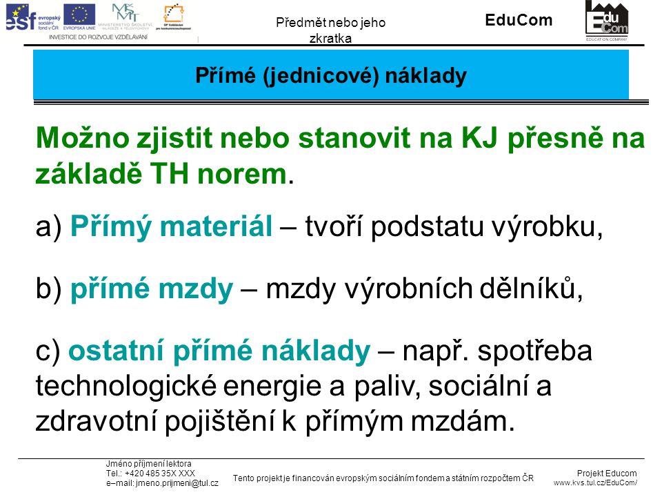 INVESTICE DO ROZVOJE VZDĚLÁVÁNÍ EduCom Projekt Educom www.kvs.tul.cz/EduCom/ Tento projekt je financován evropským sociálním fondem a státním rozpočtem ČR Předmět nebo jeho zkratka Jméno příjmení lektora Tel.: +420 485 35X XXX e–mail: jmeno.prijmeni@tul.cz Přímé (jednicové) náklady Možno zjistit nebo stanovit na KJ přesně na základě TH norem.