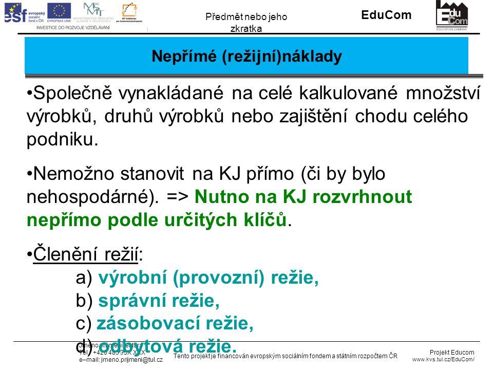 INVESTICE DO ROZVOJE VZDĚLÁVÁNÍ EduCom Projekt Educom www.kvs.tul.cz/EduCom/ Tento projekt je financován evropským sociálním fondem a státním rozpočtem ČR Předmět nebo jeho zkratka Jméno příjmení lektora Tel.: +420 485 35X XXX e–mail: jmeno.prijmeni@tul.cz Příklad 3: řešení 2/2: kalkulace nákladů v Kč na 1 ks PoložkaABC Přímý materiál37,0030,0095,00 Přímé mzdy7,008,0013,00 Ost.