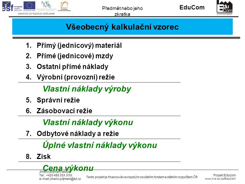 INVESTICE DO ROZVOJE VZDĚLÁVÁNÍ EduCom Projekt Educom www.kvs.tul.cz/EduCom/ Tento projekt je financován evropským sociálním fondem a státním rozpočtem ČR Předmět nebo jeho zkratka Jméno příjmení lektora Tel.: +420 485 35X XXX e–mail: jmeno.prijmeni@tul.cz Všeobecný kalkulační vzorec 1.Přímý (jednicový) materiál 2.Přímé (jednicové) mzdy 3.Ostatní přímé náklady 4.Výrobní (provozní) režie Vlastní náklady výroby 5.Správní režie 6.Zásobovací režie Vlastní náklady výkonu 7.Odbytové náklady a režie Úplné vlastní náklady výkonu 8.Zisk Cena výkonu