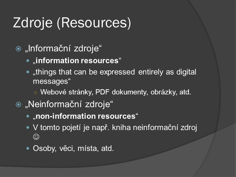 "Zdroje (Resources)  ""Informační zdroje"" ""information resources"" ""things that can be expressed entirely as digital messages"" ○ Webové stránky, PDF dok"