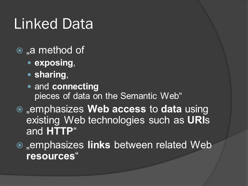 "Linked Data  ""a method of exposing, sharing, and connecting pieces of data on the Semantic Web""  ""emphasizes Web access to data using existing Web t"